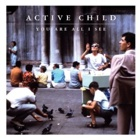 Active Child- You are all I see