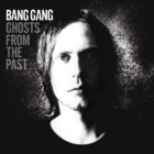 Bang Gang- Ghosts from the past