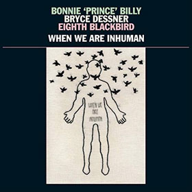 Bonnie 'Prince' Billy, Bryce Dessner, Eighth Blackbird- When we are inhuman