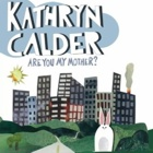 Kathryn Calder- Are you my mother?