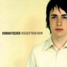 Roman Fischer - Bigger than now