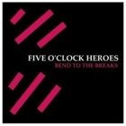 Five O'Clock Heroes- Bend to the breaks
