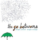 The Go-Betweens - Bright yellow bright orange