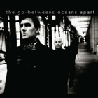 The Go-Betweens- Oceans apart