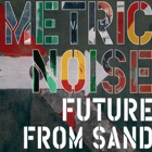 Metric Noise- Future from sand
