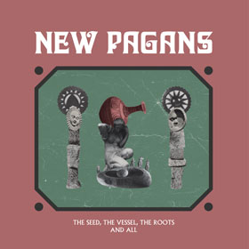 New Pagans- The seed, the vessel, the roots and all