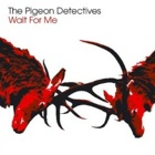 The Pigeon Detectives- Wait for me