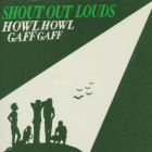 Shout Out Louds - Howl howl gaff gaff