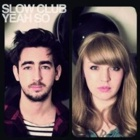Slow Club- Yeah, so