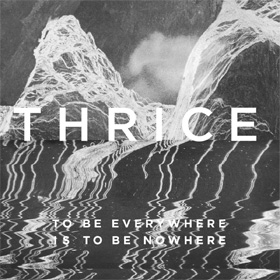 Thrice- To be everywhere is to be nowhere