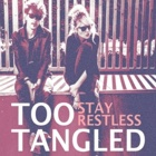 Too Tangled- Stay restless